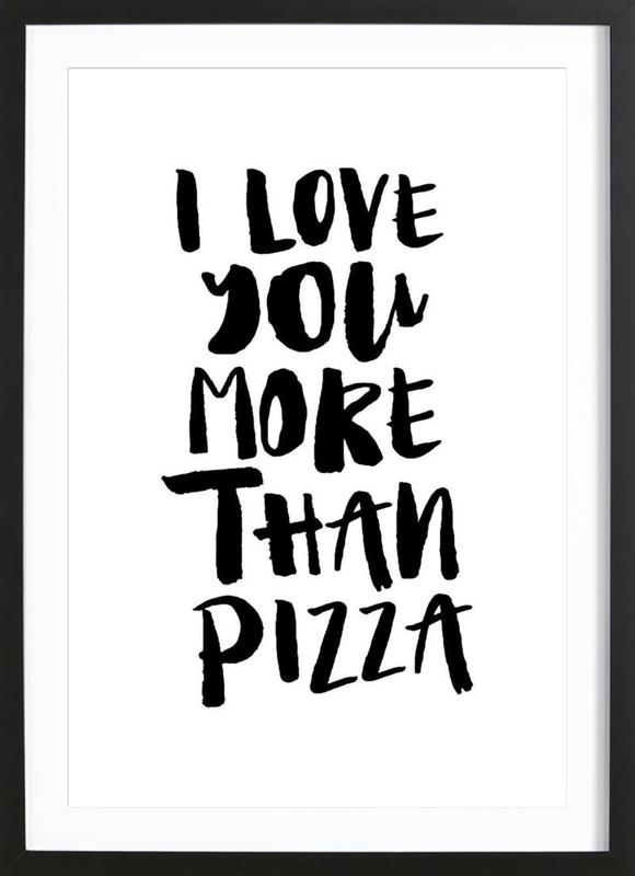 I Love You More Than Pizza As Poster In Wooden Frame Juniqe