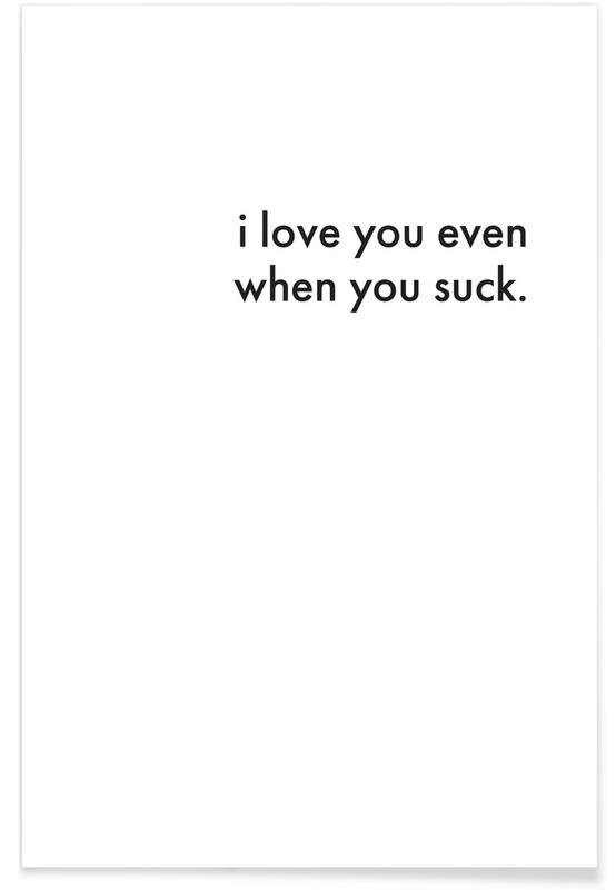 I Love You Even When You Suck Als Poster Door Cult Paper Juniqe