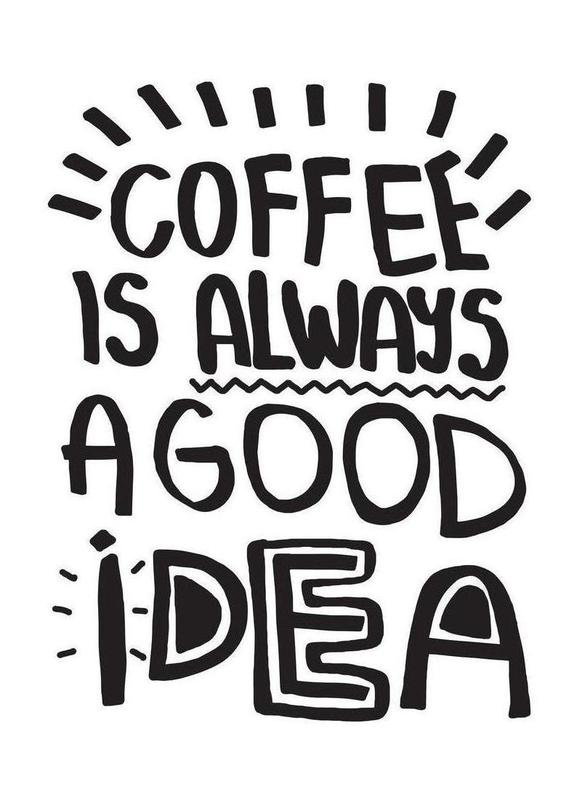 Coffee Is Always A Good Idea -Leinwandbild