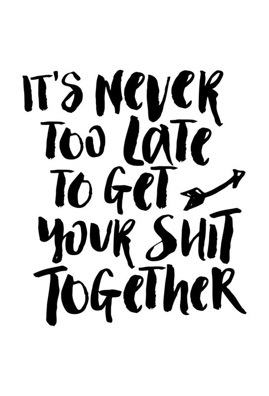 It's Never Too Late to Get Your Shit Together Acrylic Print